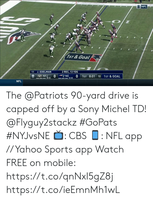 edelman: ONFL  1ST & Goal  11 J. EDELMAN  2 REC, 13 YDS  NE  (2-0)  NYJ  (0-2)  1ST 8:01  1ST & GOAL  10  NFL The @Patriots 90-yard drive is capped off by a Sony Michel TD! @Flyguy2stackz #GoPats #NYJvsNE  📺: CBS 📱: NFL app // Yahoo Sports app Watch FREE on mobile: https://t.co/qnNxI5gZ8j https://t.co/ieEmnMh1wL