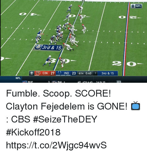 Memes, Nfl, and Cbs: ONFL  3rd& 15  (B CIN 27  IND 23 4TH 0:40 7 3RD & 15  NFL  RUF  ム0  ムTHム·ム5  1st & 10 Fumble. Scoop. SCORE!  Clayton Fejedelem is GONE!  📺: CBS #SeizeTheDEY #Kickoff2018 https://t.co/2Wjgc94wvS