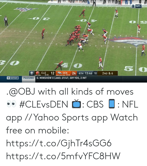 den: ONFL  57  12  24 4TH 13:46 10  CLE  DEN  2ND & 6  (2-5)  (2-6)  G. MINSHEW II (JAX): 27/47, 309 YDS, 2 INT  OFANTASY  PASSING .@OBJ with all kinds of moves 👀 #CLEvsDEN  📺: CBS 📱: NFL app // Yahoo Sports app Watch free on mobile: https://t.co/GjhTr4sGG6 https://t.co/5mfvYFC8HW
