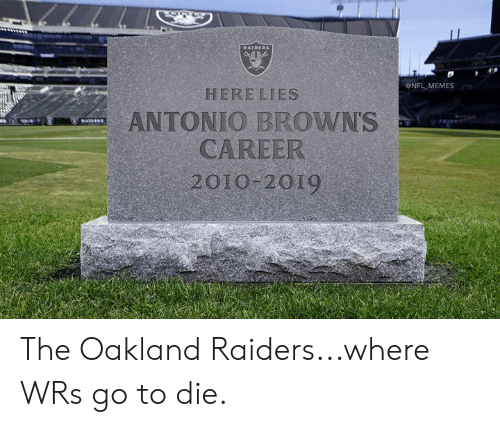 oakland: ONFL MEMES  HERE LIES  ANTONIO BROWNS  CAREER  2010 2019 The Oakland Raiders...where WRs go to die.