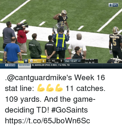 Memes, The Game, and Game: ONFL  PIT6NO7 2ND 12:47 40  (12-2)  FANTASY  RECEIVING  N. AGHOLOR (PHI): 5 REC, 116 YDS, TD .@cantguardmike's Week 16 stat line: 💪💪💪  11 catches. 109 yards. And the game-deciding TD! #GoSaints https://t.co/65JboWn6Sc