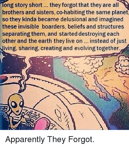 boarders: ong story short.. they forgot that they are all  brothers and sisters, co-habiting the same planet  so they kinda became delusional and imagined  these invisible boarders, beliefs and structures  separating them, and started destroying each  other and the earth they live on... instead of just  iving, sharing, creating and evolving together. <p>Apparently They Forgot.</p>