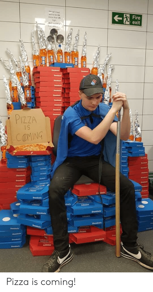 Fire, Pizza, and Nos: Ongh trays  are to be nos  more than 25  Fire  exit  high  Sed  taare  De  Demis  De  Den  Dn  bein  ins  e  D  Deni  D  PIZZA  IS  COMING  Denin  Deminc  D  FanvENs  Deind  ina's  Deminak  Deminss  Deminas  Demin  Doin  mines  Dmins  Dn  Den  Ded  Demine Pizza is coming!