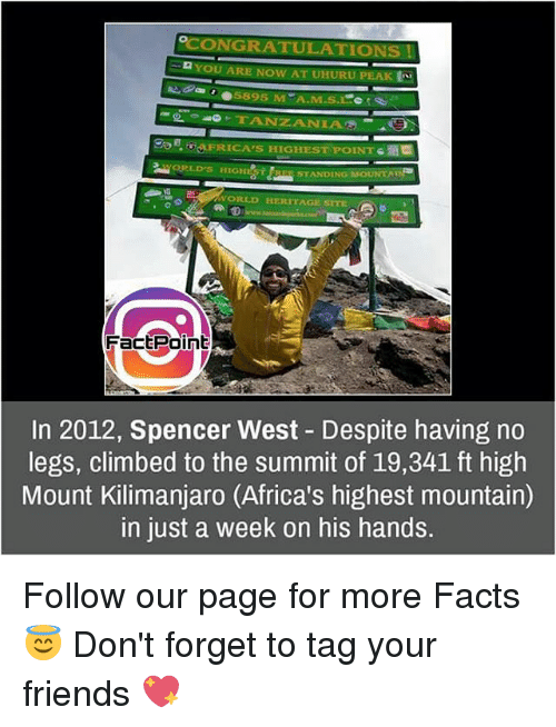 tanzania: ONGRA  YOU ARE NOW AT UHURU  PEAK  TANZANIA  ERICA's HIGHEST POINT  STANDING MSOUNTA  Fact Point  In 2012, Spencer West Despite having no  legs, climbed to the summit of 19,341 ft high  Mount Kilimanjaro (Africa's highest mountain)  in just a week on his hands Follow our page for more Facts 😇 Don't forget to tag your friends 💖