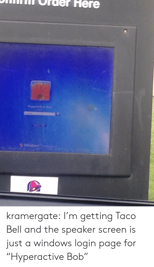 "Taco Bell: ONifilnT Order Here  Hyperactive Bob kramergate: I'm getting Taco Bell and the speaker screen is just a windows login page for ""Hyperactive Bob"""