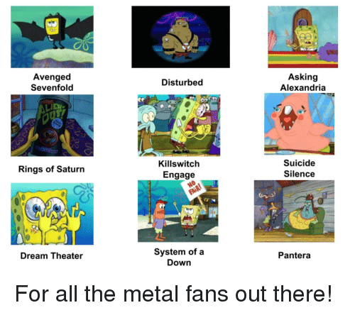 SpongeBob, Saturn, and Suicide: ONIO  Avenged  Sevenfold  Asking  Alexandria  Disturbed  Killswitch  Engage  Suicide  Silence  Rings of Saturn  System of a  Down  Dream Theater  Pantera