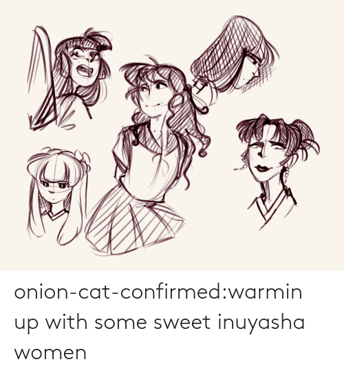 Confirmed: onion-cat-confirmed:warmin up with some sweet inuyasha women
