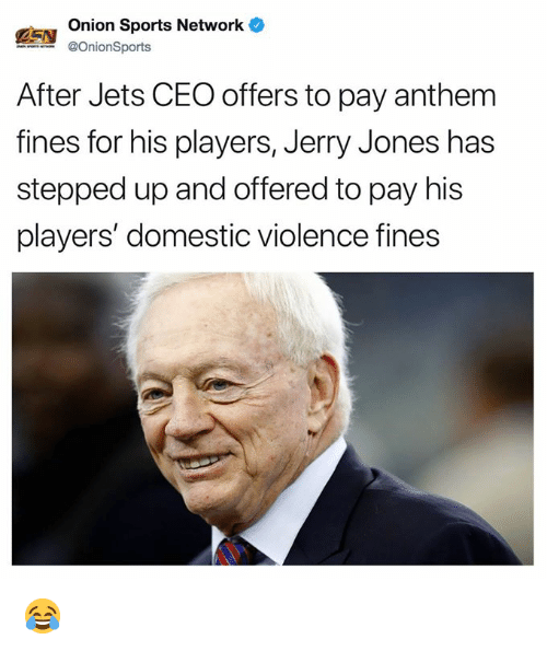 Nfl, Sports, and Domestic Violence: Onion Sports Network  @OnionSports  After Jets CEO offers to pay anthem  fines for his players, Jerry Jones has  stepped up and offered to pay his  players' domestic violence fines 😂