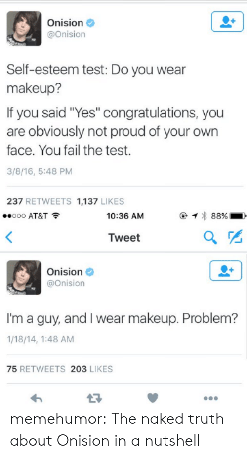 """Fail, Makeup, and Tumblr: Onision  @Onision  Self-esteem test: Do you wear  makeup?  If you said """"Yes"""" congratulations, you  are obviously not proud of your own  face. You fail the test.  3/8/16, 5:48 PM  237 RETWEETS 1,137 LIKES  ..ooo AT&T  10:36 AM  Tweet  Onision  @onision  I'm a guy, and I wear makeup. Problem?  1/18/14, 1:48 AM  75 RETWEETS 203 LIKES memehumor:  The naked truth about Onision in a nutshell"""