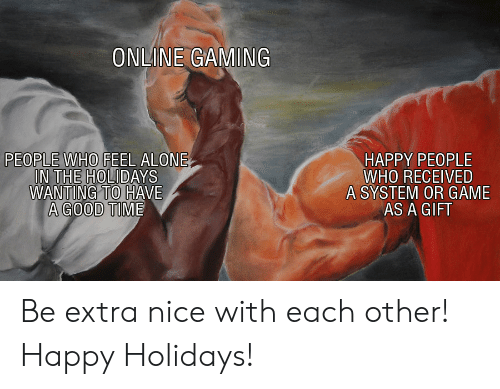 Have A Good Time: ONLINE GAMING  IN THE HOLIDAYS  WANTING TO HAVE  A GOOD TIME  HAPPY PEOPLE  WHO RECEIVED  A SYSTEM OR GAME  AS A GIFT Be extra nice with each other! Happy Holidays!