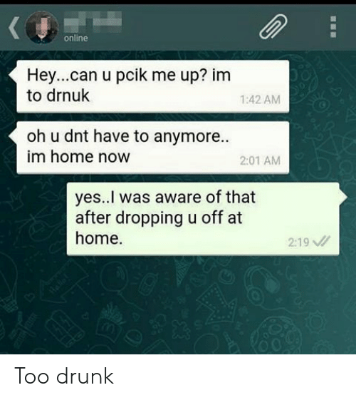 Drunk, Home, and Yes: online  Hey....can u pcik me up? im  to drnuk  1:42 AM  oh u dnt have to anymore...  im home now  2:01 AM  yes..I was aware of that  after dropping u off at  home  2:19 Too drunk