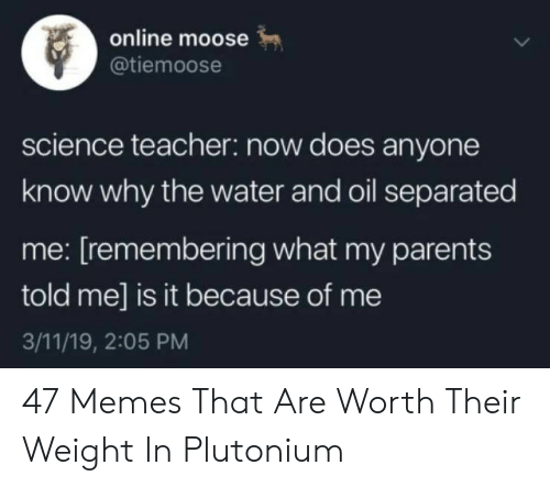 Memes, Parents, and Teacher: online moose  tiemoose  science teacher: now does anyone  know why the water and oil separated  me: [remembering what my parents  told me] is it because of me  3/11/19, 2:05 PM 47 Memes That Are Worth Their Weight In Plutonium