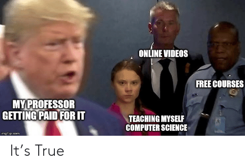 True, Videos, and Computer: ONLINE VIDEOS  FREE COURSES  MY PROFESSOR  GETTING PAID FOR IT  TEACHING MYSELF  COMPUTER SCIENCE  imgflip.com It's True