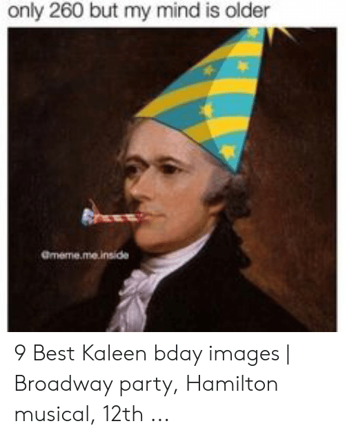 Hamilton Birthday: only 260 but my mind is older  Gmeme.me.inside 9 Best Kaleen bday images | Broadway party, Hamilton musical, 12th ...