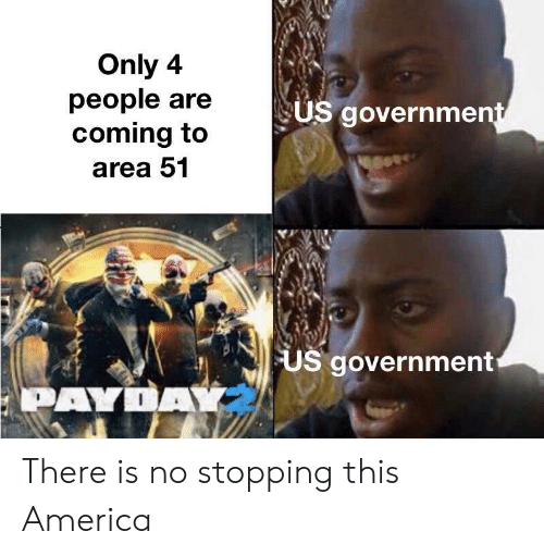 payday: Only 4  people are  coming to  US government  area 51  US government  PAYDAY There is no stopping this America