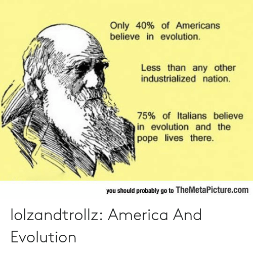 America, Pope Francis, and Tumblr: Only 40% of Americans  believe in evolution.  Less than any other  industrialized nation.  75% of Italians believe  in evolution and the  pope lives there  you should probably go to TheMetaPicture.com lolzandtrollz:  America And Evolution