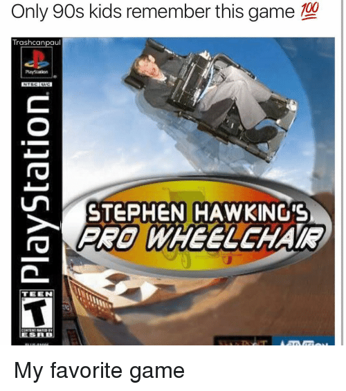 Only 90S Kid: Only 90s kids remember this game  100  Trash canpaul  STEPHEN HAWKING'S  PRO WHEELCHAIR  TEEN  LESALDU My favorite game