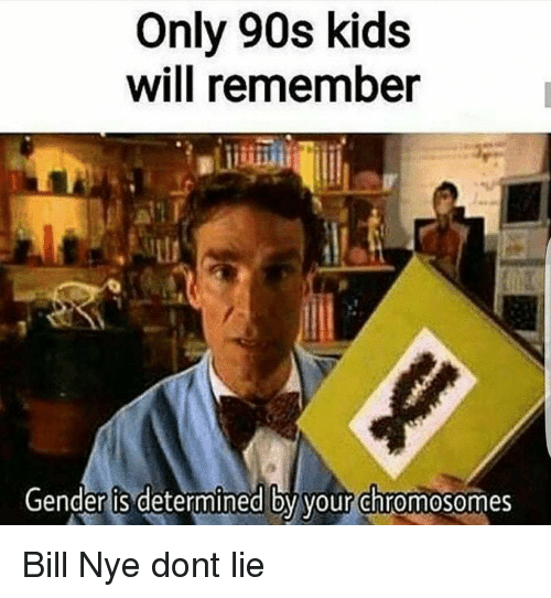 Bill Nye, Kids, and 90's: Only 90s kids  will remember  Gender is determined by your chromosomes <p>Bill Nye dont lie</p>