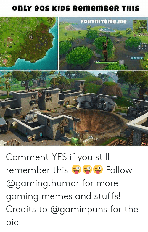 Memes, Kids, and Gaming: onLY 9OS KIDS RememBeR THIS  FORTnITeme.me Comment YES if you still remember this 😜😜😜 Follow @gaming.humor for more gaming memes and stuffs! Credits to @gaminpuns for the pic