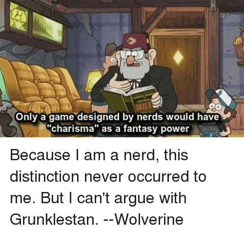 "fantasi: Only a game designed by nerds would have  ""charisma"" as a fantasy power Because I am a nerd, this distinction never occurred to me. But I can't argue with Grunklestan.  --Wolverine"