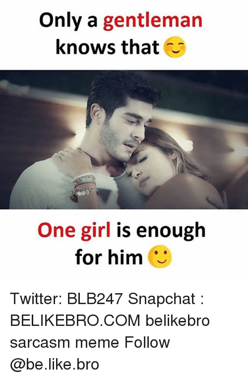 Be Like, Meme, and Memes: Only a gentleman  knows that  One girl is enough  for him Twitter: BLB247 Snapchat : BELIKEBRO.COM belikebro sarcasm meme Follow @be.like.bro