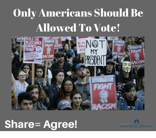 Trump No: Only Americans should Be  Allowed To Vote!  BUILD THE  RESISTANCE  STO  AGAINS  TRUMP  NO MY  FIGHT  RACISM  CK TH  Share Agree!  POLITICAL INSIDER