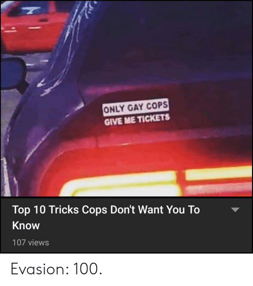 Cops, Gay, and Top: ONLY GAY COPS  GIVE ME TICKETS  Top 10 Tricks Cops Don't Want You To  Know  107 views Evasion: 100.