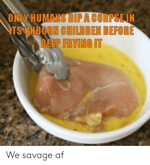 Af, Children, and Savage: ONLY HUMANS DIPA CORPSEIN  ITS UNBORN CHILDREN BEFORE  DEEP FRYING IT We savage af
