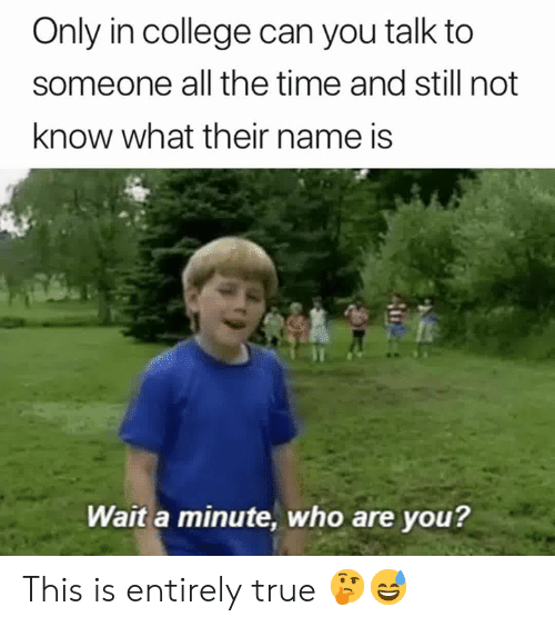 College, True, and Time: Only in college can you talk to  someone all the time and still not  know what their name is  Wait a minute, who are you? This is entirely true 🤔😅