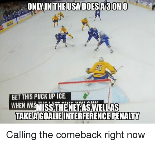 Memes, 🤖, and Ice: ONLY INTHEUSA DOESASONO  GET THIS PUCK UP ICE  WHEN WASISSAHENEEA  WELLAS  TAKEAGOALIEINTERFERENCE PENALTY Calling the comeback right now