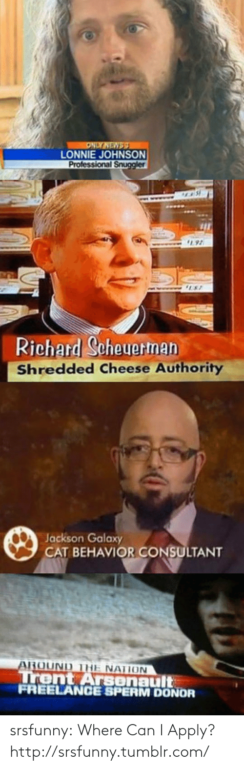 Shredded Cheese: ONLY NEWSS  LONNIE JOHNSON  Professional Snuggler  92  UST  Richard Scheuerman  Shredded Cheese Authority  Jackson Galaxy  CAT BEHAVIOR CONSULTANT  AROUND THE NATION  Trent Arsenault  FREELANCE SPERM DONOR srsfunny:  Where Can I Apply?http://srsfunny.tumblr.com/