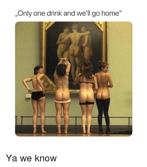 "Home, Classical Art, and Only One: ,Only one drink and we'll go home"" Ya we know"
