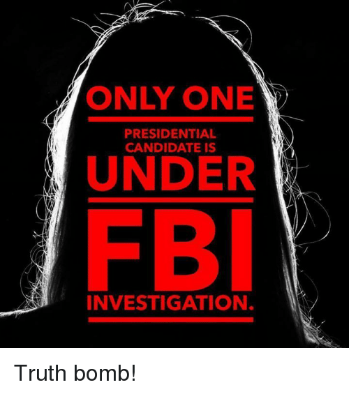 Truth Bomb: ONLY ONE  PRESIDENTIAL  CANDIDATE IS  UNDER  INVESTIGATION. Truth bomb!