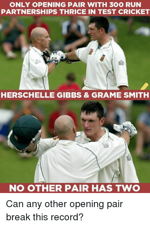 crickets: ONLY OPENING PAIR WITH 300 RUN  PARTNERSHIPS THRICE IN TEST CRICKET  HERSCHELLE GIBBS & GRAME SMITH  NO OTHER PAIR HAS TWO Can any other opening pair break this record?