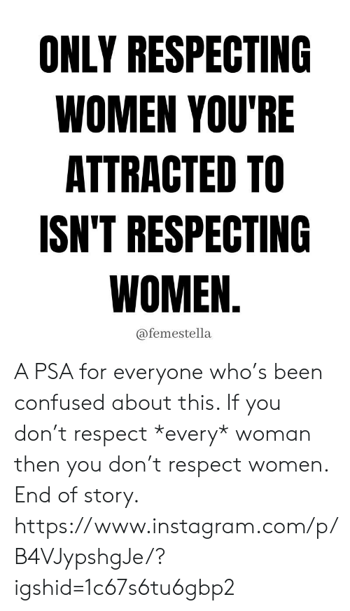 psa: ONLY RESPECTING  WOMEN YOU'RE  ATTRACTED TO  ISN'T RESPECTING  WOMEN.  @femestella A PSA for everyone who's been confused about this. If you don't respect *every* woman then you don't respect women. End of story.  https://www.instagram.com/p/B4VJypshgJe/?igshid=1c67s6tu6gbp2