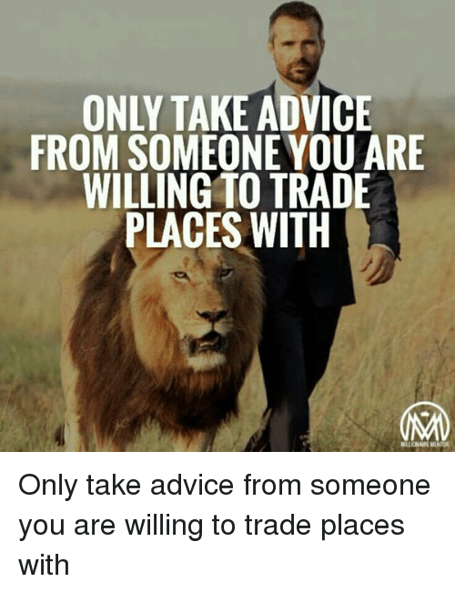 Trading Places: ONLY TAKE ADVICE  FROM SOMEONE YOU ARE  WILLING TO TRADE  PLACES WITH  MLIONAIREMENNOR Only take advice from someone you are willing to trade places with