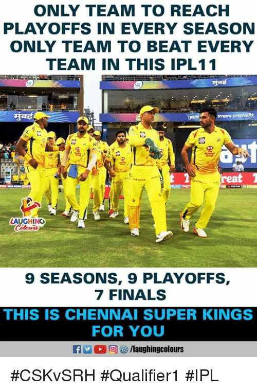 Finals, Indianpeoplefacebook, and Ipl: ONLY TEAM TO REACH  PLAYOFFS IN EVERY SEASON  ONLY TEAM TO BEAT EVERY  TEAM IN THIS IPL11  reat  AUGHING  9 SEASONS, 9 PLAYOFFS,  7 FINALS  THIS IS CHENNAI SUPER KINGS  FOR YOU  M。回ぴ/laughingcolours #CSKvSRH #Qualifier1 #IPL