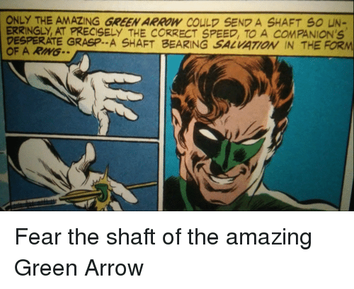 Precisely: ONLY THE AMAZING GREEN ARROW COULD SEND A SHAFT S0 UN-  ERRINGLY, AT PRECISELY THE CORRECT SPEED, TO A COMPANION'S  DESPERATE GRASP.. A SHAFT BEARING SALVATOİ IN THE FORM  OF A RIMG Fear the shaft of the amazing Green Arrow