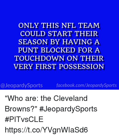 """Touchdowners: ONLY THIS NFL TEAM  COULD START THEIR  SEASON BY HAVING A  PUNT BLOCKED FOR A  TOUCHDOWN ON THEIR  VERY FIRST POSSESSION  @JeopardySports facebook.com/JeopardySports """"Who are: the Cleveland Browns?"""" #JeopardySports #PITvsCLE https://t.co/YVgnWIaSd6"""