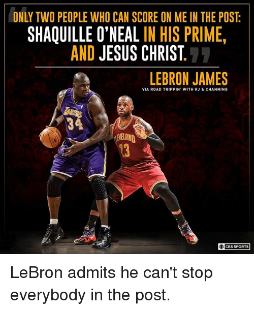 Shaquille O'Neal: ONLY TWO PEOPLE WHO CAN SCORE ON ME IN THE POST  SHAQUILLE O'NEAL IN HIS PRIME  AND JESUS CHRIST  LEBRON JAMES  VIA ROAD TRIPPIN' WITH RJ & CHANNING  34  13 A  CBS SPORTS LeBron admits he can't stop everybody in the post.