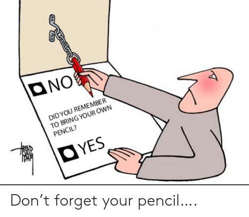 Pencil: ONO  DID YOU REMEMBER  TO BRING YOUR OWN  PENCIL?  OYES Don't forget your pencil….