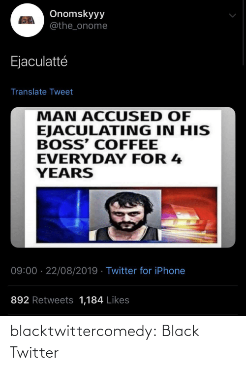 Everyday: Onomskyyy  @the_onome  Ejaculatté  Translate Tweet  MAN ACCUSED OF  EJACULATING IN HIS  BOSS' COFFEE  EVERYDAY FOR 4  YEARS  09:00 · 22/08/2019 · Twitter for iPhone  892 Retweets 1,184 Likes blacktwittercomedy:  Black Twitter