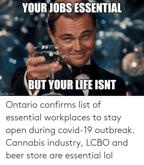 list: Ontario confirms list of essential workplaces to stay open during covid-19 outbreak. Cannabis industry, LCBO and beer store are essential lol