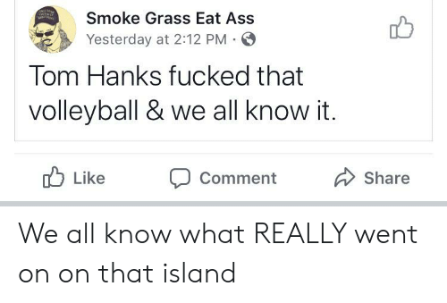 Ass, Tom Hanks, and Volleyball: ONTDa  Smoke Grass Eat Ass  Yesterday at 2:12 PM  Tom Hanks fucked that  volleyball & we all know it.  Like  Share  Comment We all know what REALLY went on on that island
