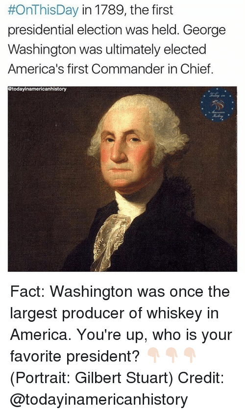 presidential elections:  #OnThisDay in 1789, the first  presidential election was held. George  Washington was ultimately elected  America's first Commander in Chief.  @todayinamericanhistory Fact: Washington was once the largest producer of whiskey in America. You're up, who is your favorite president? 👇🏻👇🏻👇🏻(Portrait: Gilbert Stuart) Credit: @todayinamericanhistory