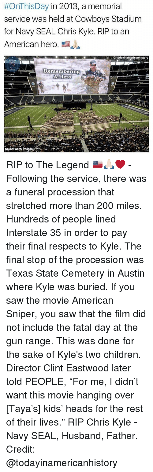 "Clint Eastwood:  #OnThisDay in 2013, a memorial  service was held at Cowboys Stadium  for Navy SEAL Chris Kyle. RIP to an  American hero  E  G todayinamericanhistory  Remembering  A Hero  Credit Getty mages RIP to The Legend 🇺🇸🙏🏻❤️ - Following the service, there was a funeral procession that stretched more than 200 miles. Hundreds of people lined Interstate 35 in order to pay their final respects to Kyle. The final stop of the procession was Texas State Cemetery in Austin where Kyle was buried. If you saw the movie American Sniper, you saw that the film did not include the fatal day at the gun range. This was done for the sake of Kyle's two children. Director Clint Eastwood later told PEOPLE, ""For me, I didn't want this movie hanging over [Taya's] kids' heads for the rest of their lives."" RIP Chris Kyle - Navy SEAL, Husband, Father. Credit: @todayinamericanhistory"