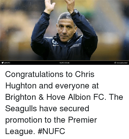 brightons: ONUFC  NUFC.CO.UK  alCA  f /newcastleunited Congratulations to Chris Hughton and everyone at Brighton & Hove Albion FC.  The Seagulls have secured promotion to the Premier League.  #NUFC
