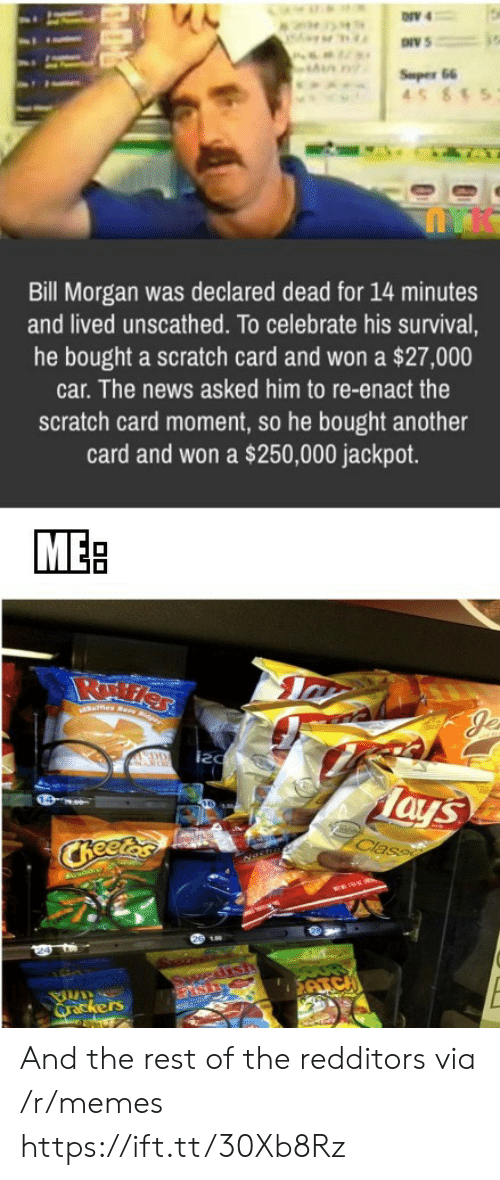 Memes, News, and Scratch: ONV 4  Super 66  45 85  Bill Morgan was declared dead for 14 minutes  and lived unscathed. To celebrate his survival,  he bought a scratch card and won a $27,000  car. The news asked him to re-enact the  scratch card moment, so he bought another  card and won a $250,000 jackpot.  MEB  es Rare Rdger  EDD  Tays  Class  CReetas  edisth  ATC  Qrackers And the rest of the redditors via /r/memes https://ift.tt/30Xb8Rz