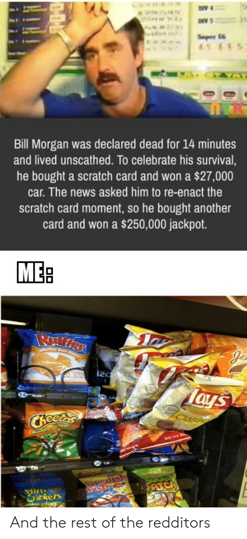News, Scratch, and Another: ONV 4  Super 66  45 85  Bill Morgan was declared dead for 14 minutes  and lived unscathed. To celebrate his survival,  he bought a scratch card and won a $27,000  car. The news asked him to re-enact the  scratch card moment, so he bought another  card and won a $250,000 jackpot.  MEB  es Rare Rdger  EDD  Tays  Class  CReetas  edisth  ATC  Qrackers And the rest of the redditors