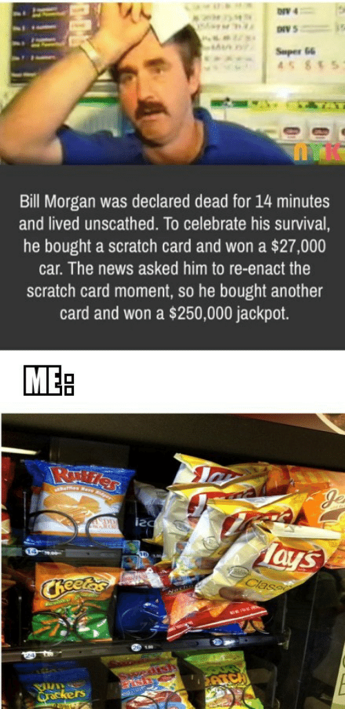 News, Scratch, and Another: ONV 4  Super 66  45 855  Bill Morgan was declared dead for 14 minutes  and lived unscathed. To celebrate his survival,  he bought a scratch card and won a $27,000  car. The news asked him to re-enact the  scratch card moment, so he bought another  card and won a $250,000 jackpot.  MEB  ues Rare Rder  Je  DD  Tays  Class  CReetes  edish  SAICH  Qrackers